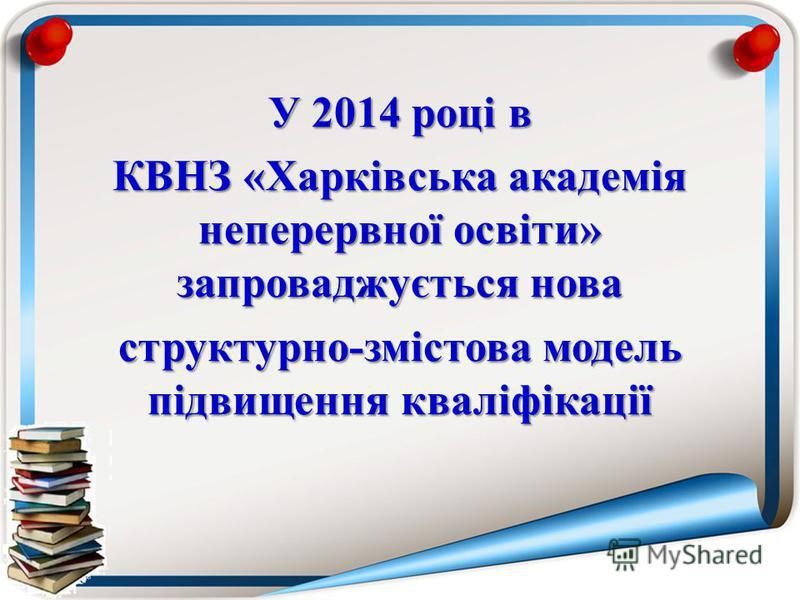 У 2014 році в КВНЗ «Харківська академія неперервної освіти» запроваджується нова структурно-змістова модель підвищення кваліфікації