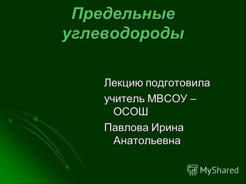 Предельные углеводороды Лекцию подготовила учитель МВСОУ – ОСОШ Павлова Ирина Анатольевна