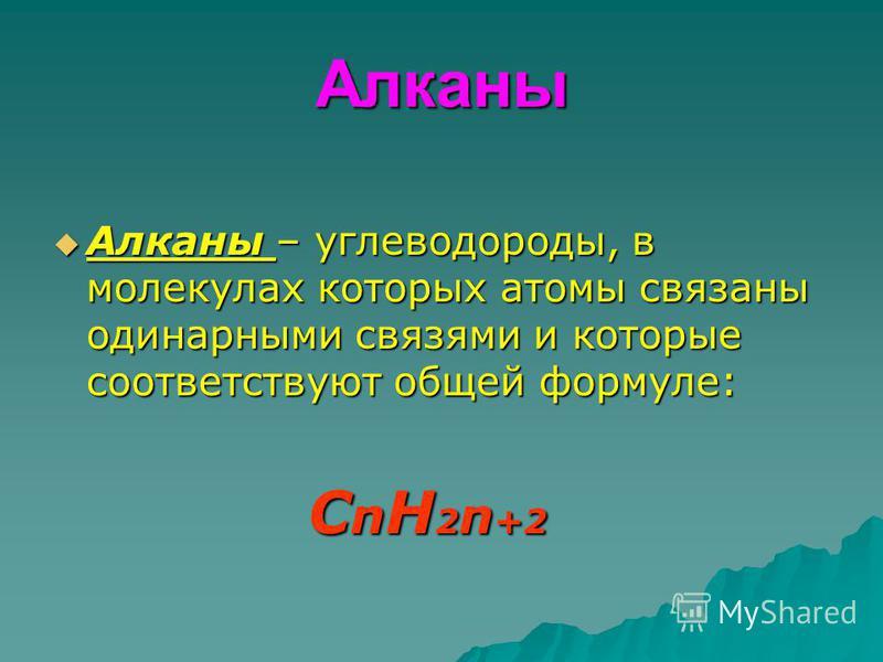 Алканы Алканы – углеводороды, в молекулах которых атомы связаны одинарными связями и которые соответствуют общей формуле: Алканы – углеводороды, в молекулах которых атомы связаны одинарными связями и которые соответствуют общей формуле: C n H 2 n +2