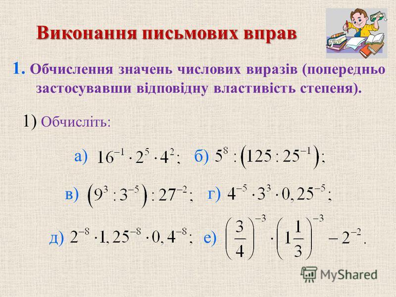 1. Обчислення значень числових виразів (попередньо застосувавши вiдповiдну властивiсть степеня). б) в) г) д) е) Виконання письмових вправ 1) Обчислiть: а)