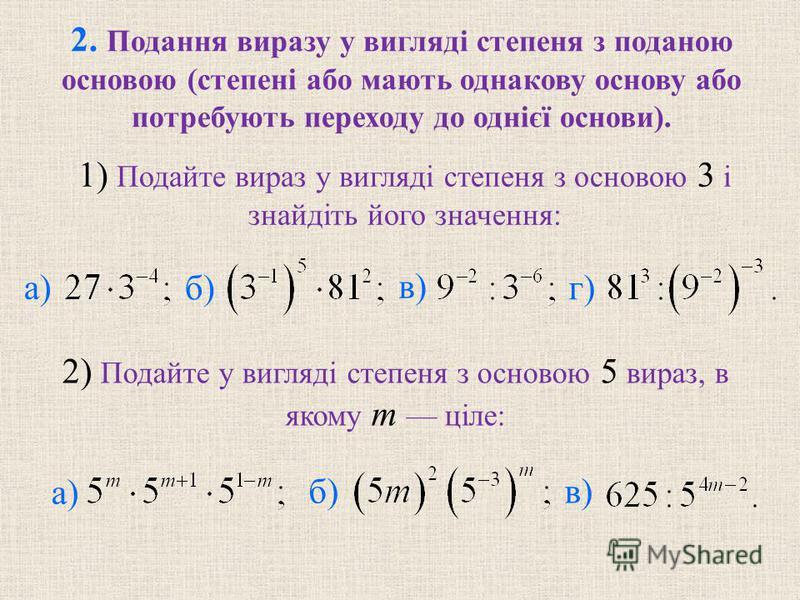 2. Подання виразу у виглядi степеня з поданою основою (степенi або мають однакову основу або потребують переходу до однiєї основи). б) в) г) 2) Подайте у виглядi степеня з основою 5 вираз, в якому m цiле: б) в) 1) Подайте вираз у виглядi степеня з ос