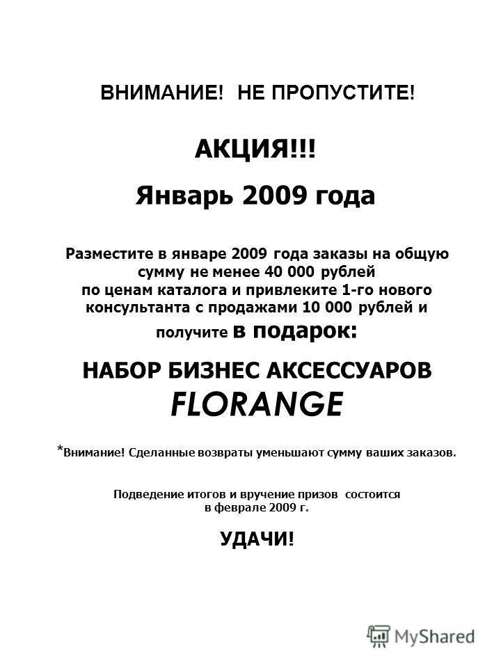 ВНИМАНИЕ! НЕ ПРОПУСТИТЕ! АКЦИЯ!!! Январь 2009 года Разместите в январе 2009 года заказы на общую сумму не менее 40 000 рублей по ценам каталога и привлеките 1-го нового консультанта с продажами 10 000 рублей и получите в подарок: НАБОР БИЗНЕС АКСЕССУ