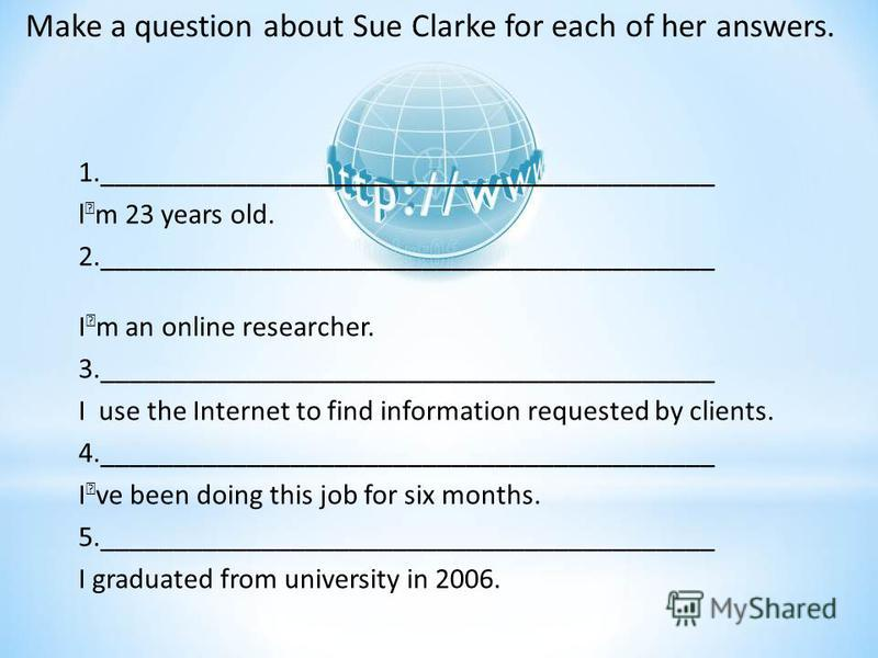 1.__________________________________________ lm 23 years old. 2.__________________________________________ Im an online researcher. 3.__________________________________________ I use the Internet to find information requested by clients. 4.__________