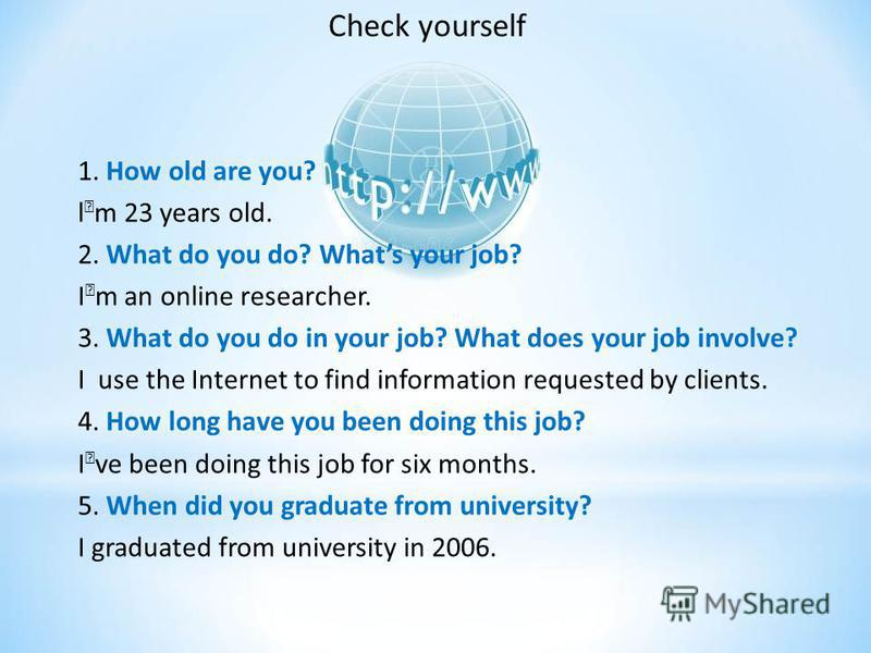 1. How old are you? lm 23 years old. 2. What do you do? Whats your job? Im an online researcher. 3. What do you do in your job? What does your job involve? I use the Internet to find information requested by clients. 4. How long have you been doing t