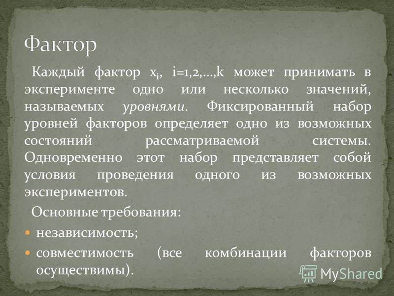 Каждый фактор x i, i=1,2,…,k может принимать в эксперименте одно или несколько значений, называемых уровнями. Фиксированный набор уровней факторов определяет одно из возможных состояний рассматриваемой системы. Одновременно этот набор представляет со