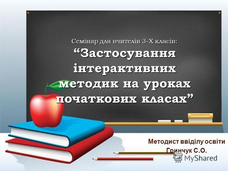 Семінар для вчителів 3-Х класів:Застосування інтерактивних методик на уроках початкових класах Методист ввіділу освіти Гринчук С.О.