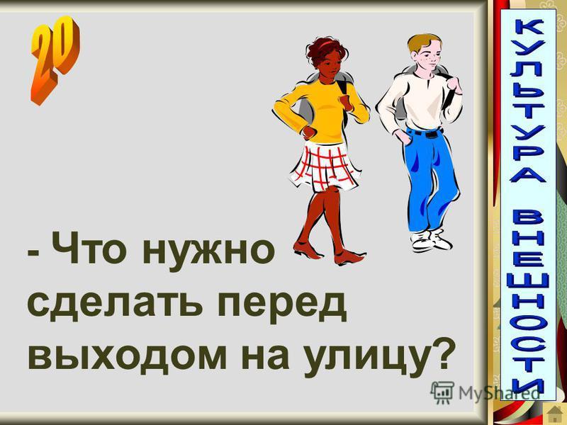- Что нужно сделать перед выходом на улицу?