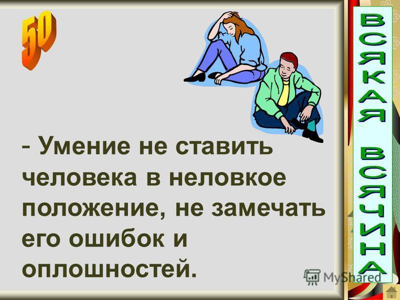 - Умение не ставить человека в неловкое положение, не замечать его ошибок и оплошностей.
