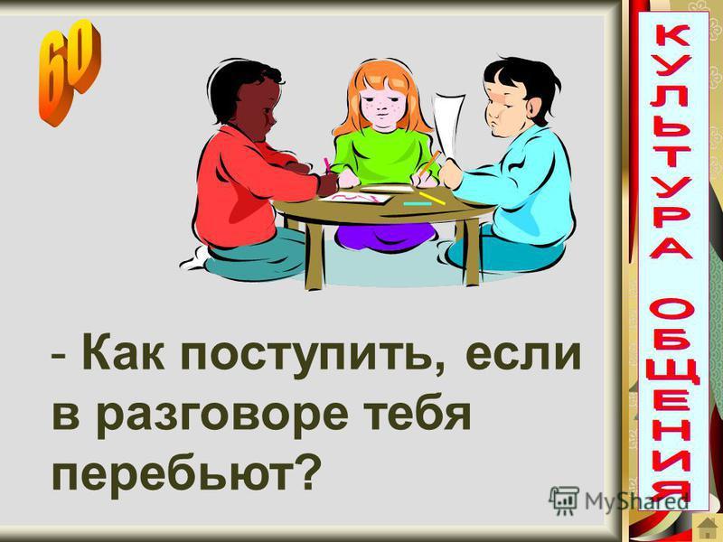 - Как поступить, если в разговоре тебя перебьют?
