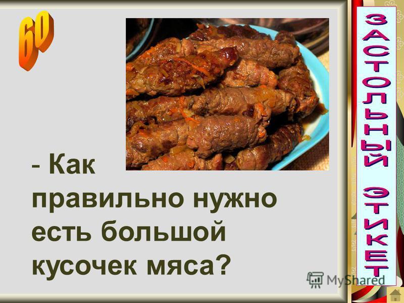 - Как правильно нужно есть большой кусочек мяса?