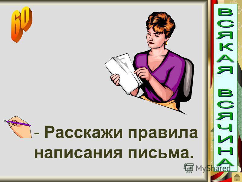 - Расскажи правила написания письма.