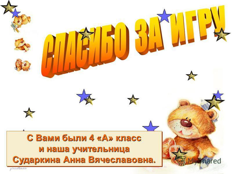 С Вами были 4 «А» класс и наша учительница Сударкина Анна Вячеславовна. С Вами были 4 «А» класс и наша учительница Сударкина Анна Вячеславовна.