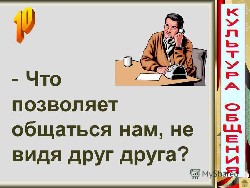 - Ч- Что позволяет общаться нам, не видя друг друга?