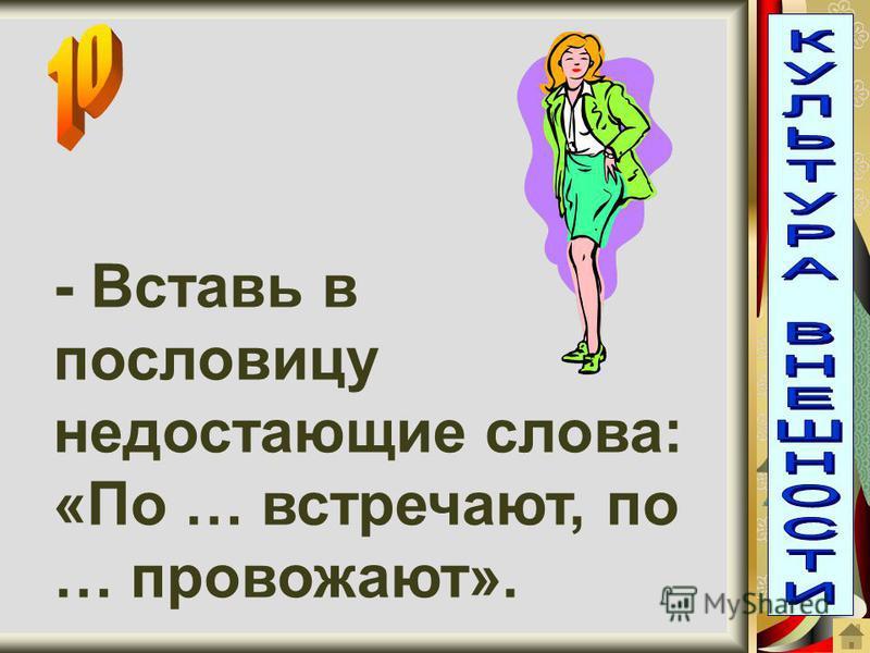 - Вставь в пословицу недостающие слова: «По … встречают, по … провожают».