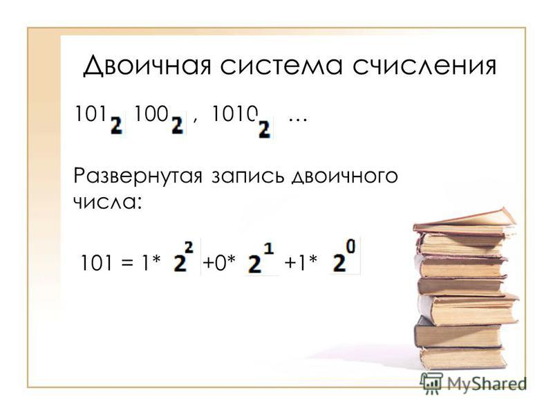 Двоичная система счисления 101, 100, 1010 … Развернутая запись двоичного числа: 101 = 1* +0* +1*