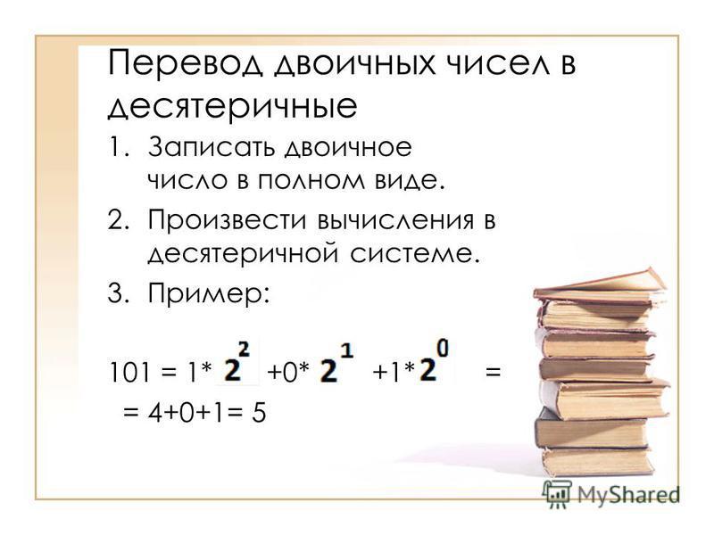 Перевод двоичных чисел в десятеричные 1. Записать двоичное число в полном виде. 2. Произвести вычисления в десятеричной системе. 3.Пример: 101 = 1* +0* +1* = = 4+0+1= 5