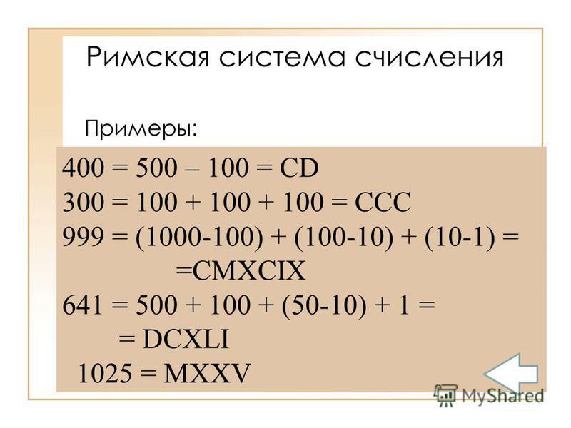 Примеры: 400 = 500 – 100 = CD 300 = 100 + 100 + 100 = ССС 999 = (1000-100) + (100-10) + (10-1) = =СMXCIX 641 = 500 + 100 + (50-10) + 1 = = DCXLI 1025 = MXXV Римская система счисления