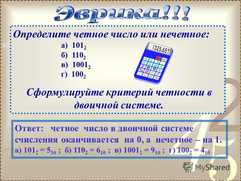 Определите четное число или нечетное: а) 101 2 б) 110 2 в) 1001 2 г) 100 2 Сформулируйте критерий четности в двоичной системе. Ответ: четное число в двоичной системе счисления оканчивается на 0, а нечетное – на 1. а) 101 2 = 5 10 ; б) 110 2 = 6 10 ;