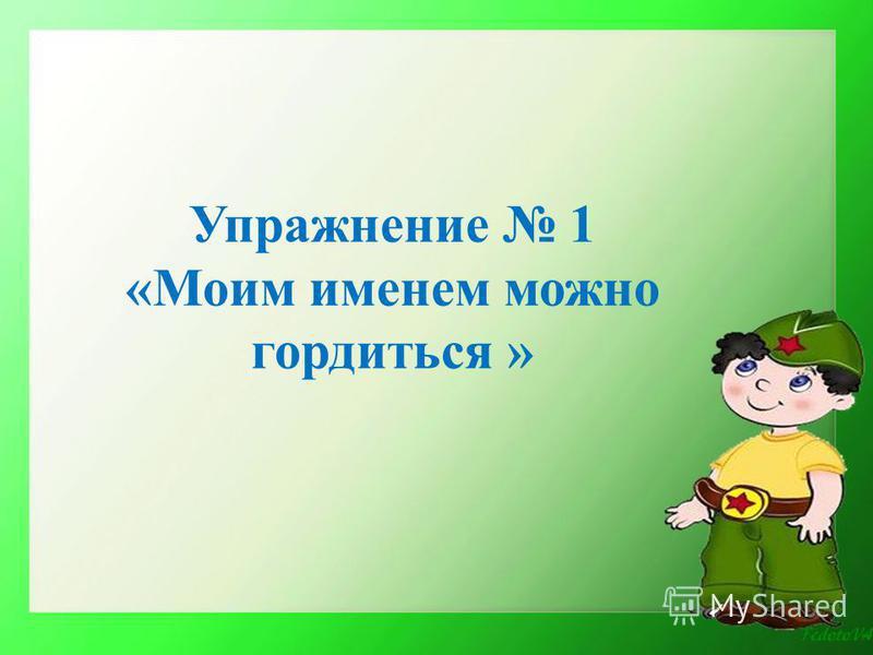 Упражнение 1 «Моим именем можно гордиться »