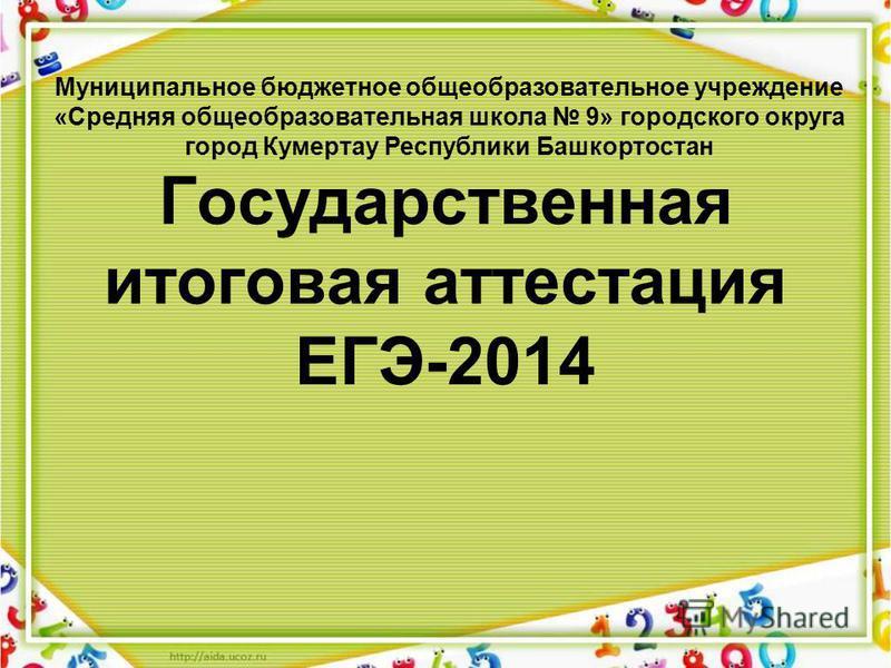 Государственная итоговая аттестация ЕГЭ-2014 Муниципальное бюджетное общеобразовательное учреждение «Средняя общеобразовательная школа 9» городского округа город Кумертау Республики Башкортостан