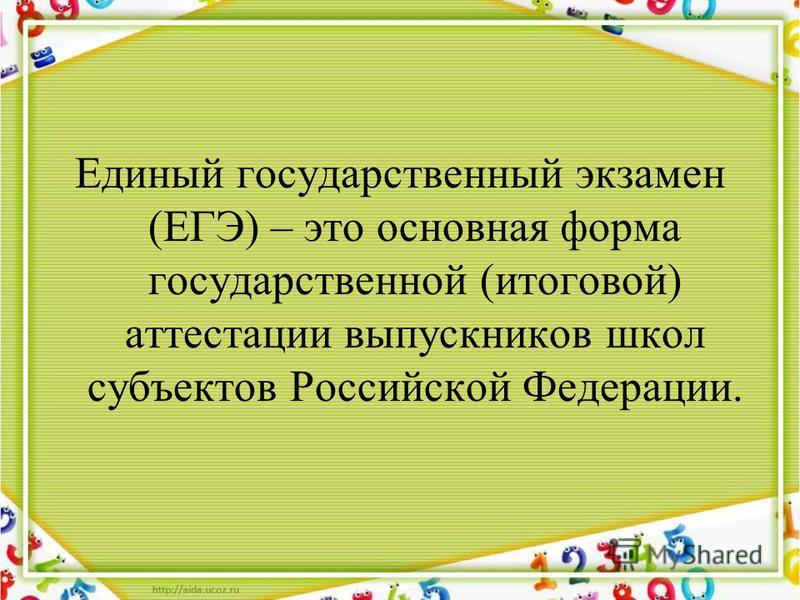 Единый государственный экзамен (ЕГЭ) – это основная форма государственной (итоговой) аттестации выпускников школ субъектов Российской Федерации.