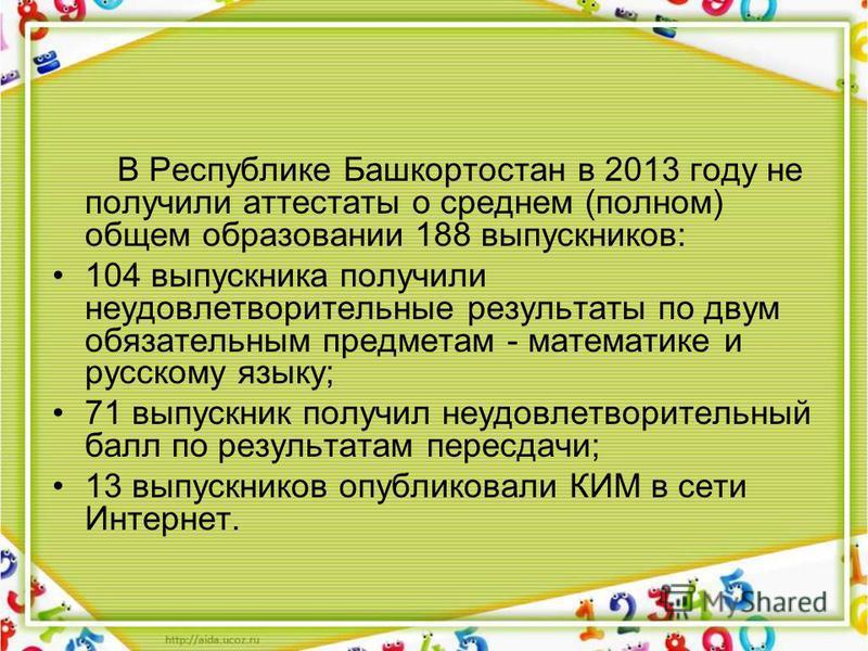 В Республике Башкортостан в 2013 году не получили аттестаты о среднем (полном) общем образовании 188 выпускников: 104 выпускника получили неудовлетворительные результаты по двум обязательным предметам - математике и русскому языку; 71 выпускник получ