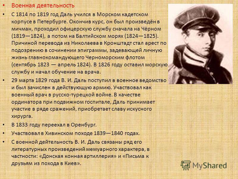 Военная деятельность С 1814 по 1819 год Даль учился в Морском кадетском корпусе в Петербурге. Окончив курс, он был произведён в мичман, проходил офицерскую службу сначала на Чёрном (18191824), а потом на Балтийском морях (18241825). Причиной перевода