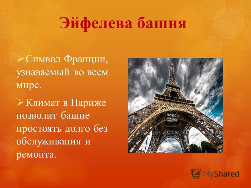 Эйфелева башня Символ Франции, узнаваемый во всем мире. Климат в Париже позволит башне простоять долго без обслуживания и ремонта.