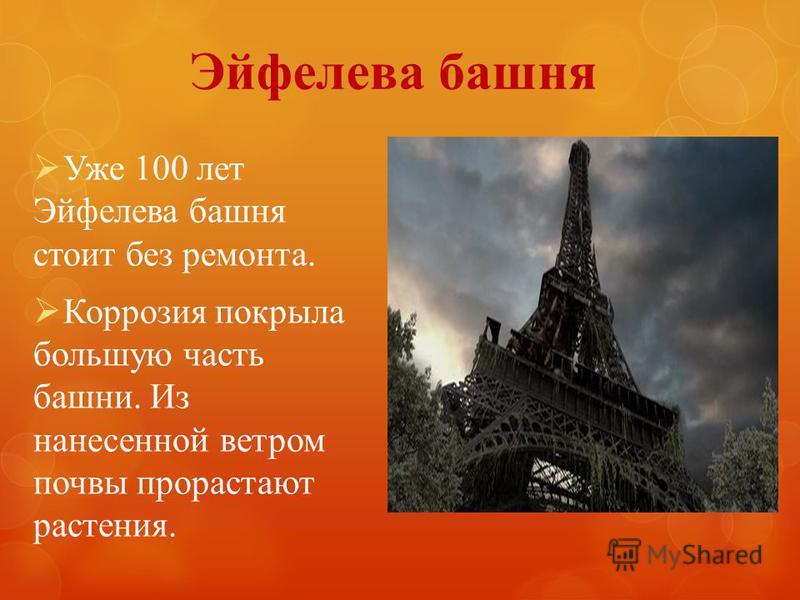 Эйфелева башня Уже 100 лет Эйфелева башня стоит без ремонта. Коррозия покрыла большую часть башни. Из нанесенной ветром почвы прорастают растения.