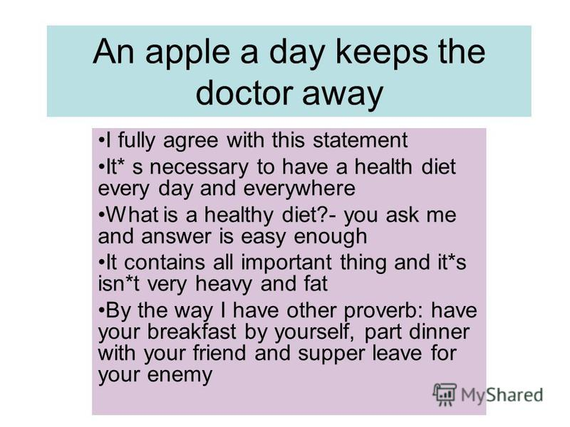 An apple a day keeps the doctor away I fully agree with this statement It* s necessary to have a health diet every day and everywhere What is a healthy diet?- you ask me and answer is easy enough It contains all important thing and it*s isn*t very he