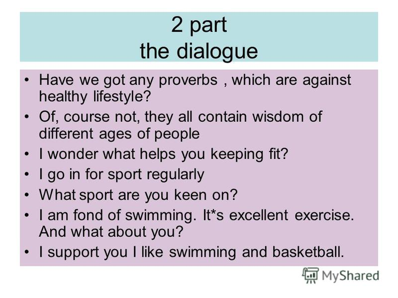 2 part the dialogue Have we got any proverbs, which are against healthy lifestyle? Of, course not, they all contain wisdom of different ages of people I wonder what helps you keeping fit? I go in for sport regularly What sport are you keen on? I am f