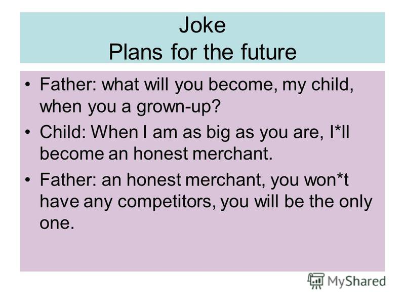 Joke Plans for the future Father: what will you become, my child, when you a grown-up? Child: When I am as big as you are, I*ll become an honest merchant. Father: an honest merchant, you won*t have any competitors, you will be the only one.
