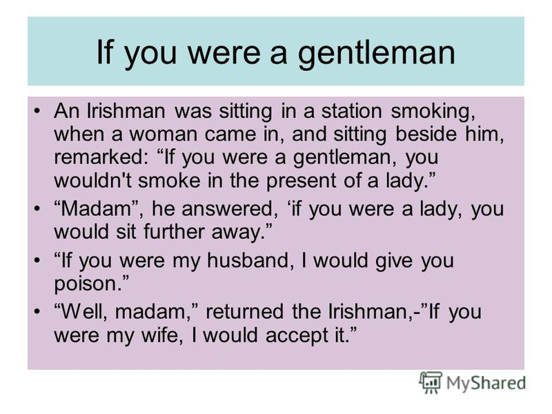 If you were a gentleman An Irishman was sitting in a station smoking, when a woman came in, and sitting beside him, remarked: If you were a gentleman, you wouldn't smoke in the present of a lady. Madam, he answered, if you were a lady, you would sit