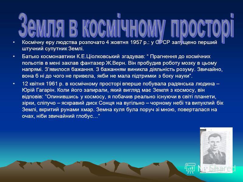 Космічну еру людства розпочато 4 жовтня 1957 р.: у СРСР запущено перший штучний супутник Землі. Батько космонавтики К.Е.Ціолковський згадував: Прагнення до космічних польотів в мені заклав фантазер Ж.Верн. Він пробудив роботу мозку в цьому напрямі. З