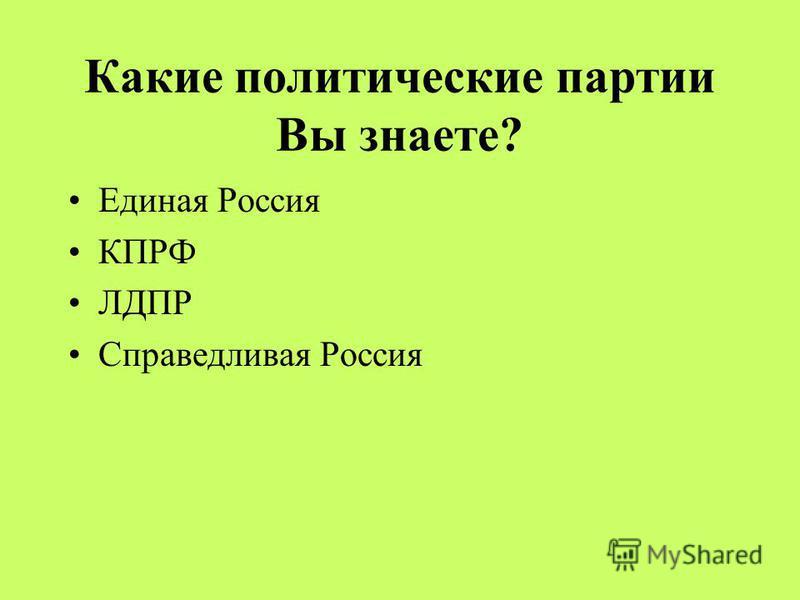 Какие политические партии Вы знаете? Единая Россия КПРФ ЛДПР Справедливая Россия