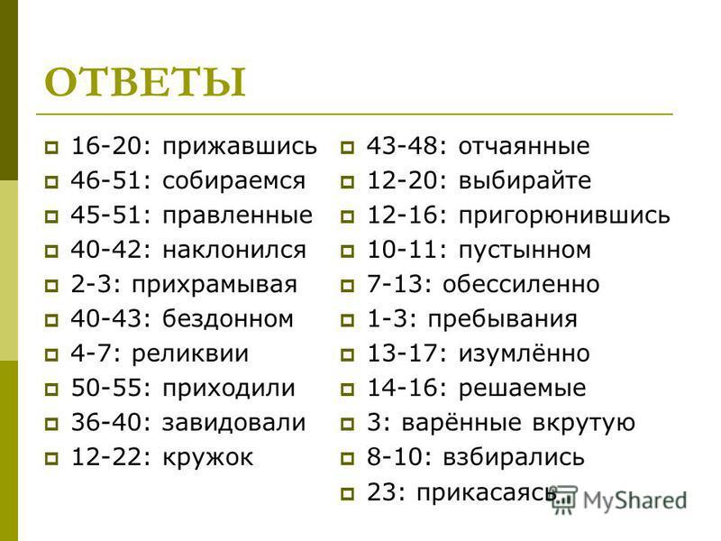 ОТВЕТЫ 16-20: прижавшись 46-51: собираемся 45-51: правленные 40-42: наклонился 2-3: прихрамывая 40-43: бездонном 4-7: реликвии 50-55: приходили 36-40: завидовали 12-22: кружок 43-48: отчаянные 12-20: выбирайте 12-16: пригорюнившись 10-11: пустынном 7