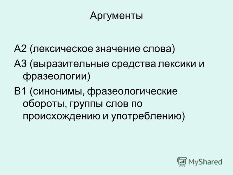 Аргументы А2 (лексическое значение слова) А3 (выразительные средства лексики и фразеологии) В1 (синонимы, фразеологические обороты, группы слов по происхождению и употреблению)