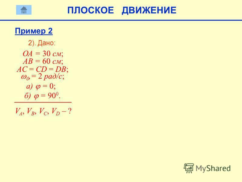 2). Дано: V A, V B, V C, V D – ? ПЛОСКОЕ ДВИЖЕНИЕ ОА = 30 см; АВ = 60 см; AC = CD = DB;,= 2 рад/с; a) = 0; б) = 90 0. Пример 2