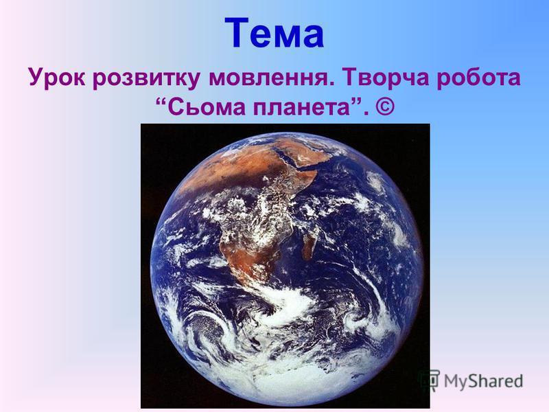 Тема Урок розвитку мовлення. Творча робота Сьома планета. ©