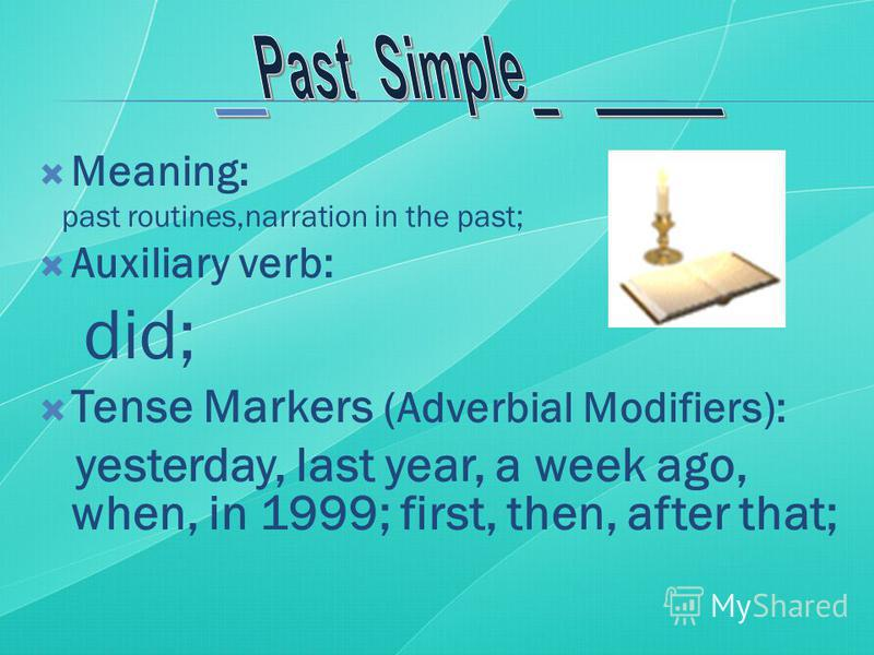Meaning: past routines,narration in the past; Auxiliary verb: did; Tense Markers (Adverbial Modifiers): yesterday, last year, a week ago, when, in 1999; first, then, after that;