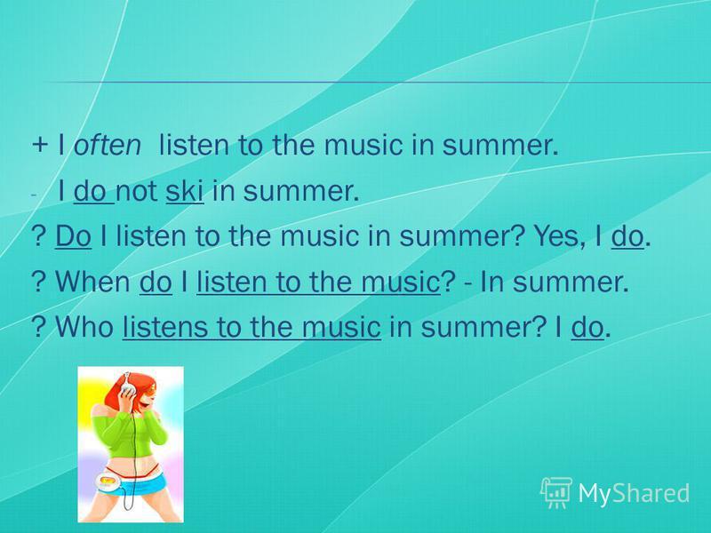 + I often listen to the music in summer. - I do not ski in summer. ? Do I listen to the music in summer? Yes, I do. ? When do I listen to the music? - In summer. ? Who listens to the music in summer? I do.