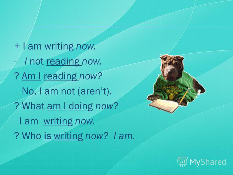 + I am writing now. - I not reading now. ? Am I reading now? No, I am not (arent). ? What am I doing now? I am writing now. ? Who is writing now? I am.
