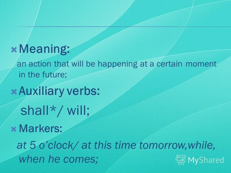 Meaning: an action that will be happening at a certain moment in the future; Auxiliary verbs: shall*/ will; Markers: at 5 oclock/ at this time tomorrow,while, when he comes;