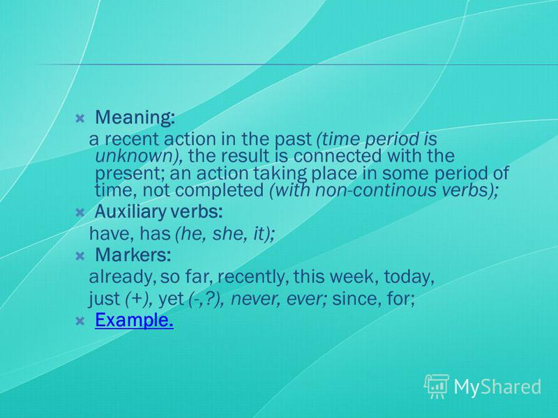Meaning: a recent action in the past (time period is unknown), the result is connected with the present; an action taking place in some period of time, not completed (with non-continous verbs); Auxiliary verbs: have, has (he, she, it); Markers: alrea