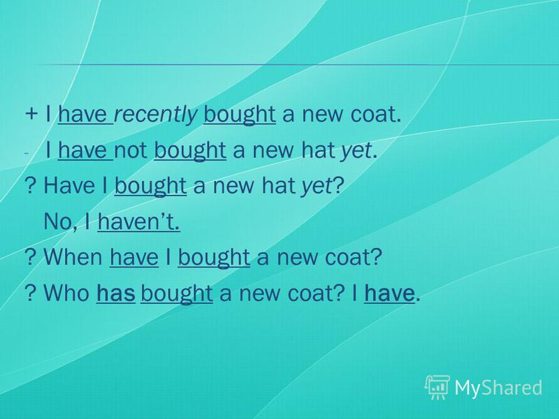 + I have recently bought a new coat. - I have not bought a new hat yet. ? Have I bought a new hat yet? No, I havent. ? When have I bought a new coat? ? Who has bought a new coat? I have.