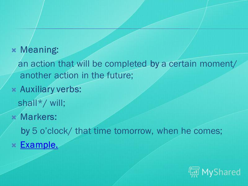 Meaning: an action that will be completed by a certain moment/ another action in the future; Auxiliary verbs: shall*/ will; Markers: by 5 oclock/ that time tomorrow, when he comes; Example.