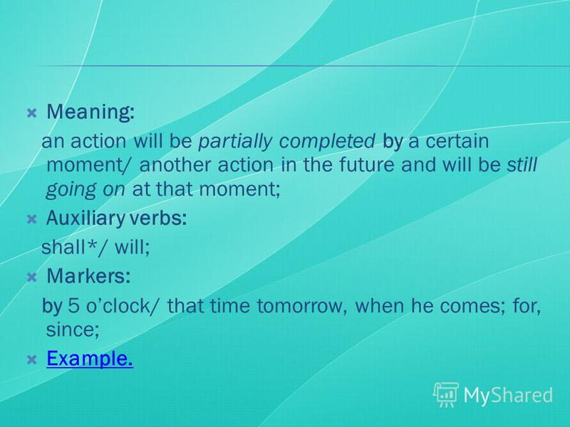 Meaning: an action will be partially completed by a certain moment/ another action in the future and will be still going on at that moment; Auxiliary verbs: shall*/ will; Markers: by 5 oclock/ that time tomorrow, when he comes; for, since; Example.