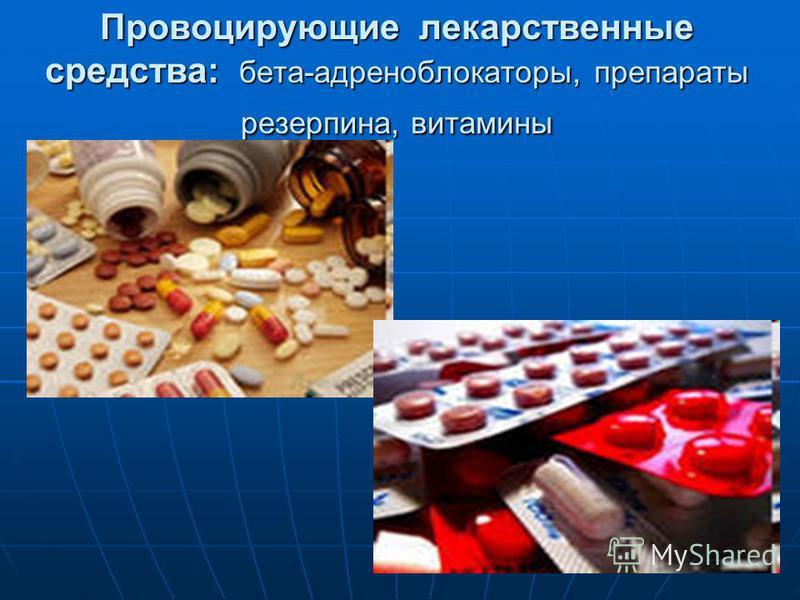 Провоцирующие лекарственные средства: бета-адреноблокаторы, препараты резерпина, витамины