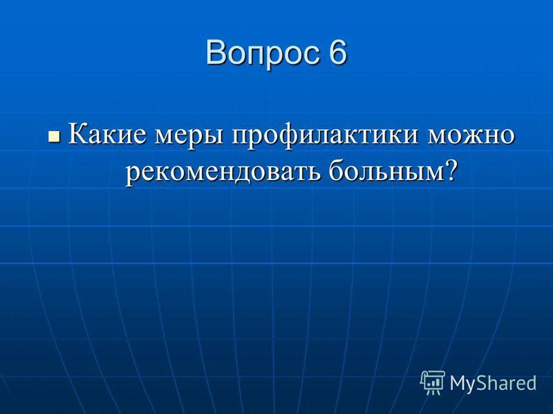 Вопрос 6 Какие меры профилактики можно рекомендовать больным? Какие меры профилактики можно рекомендовать больным?