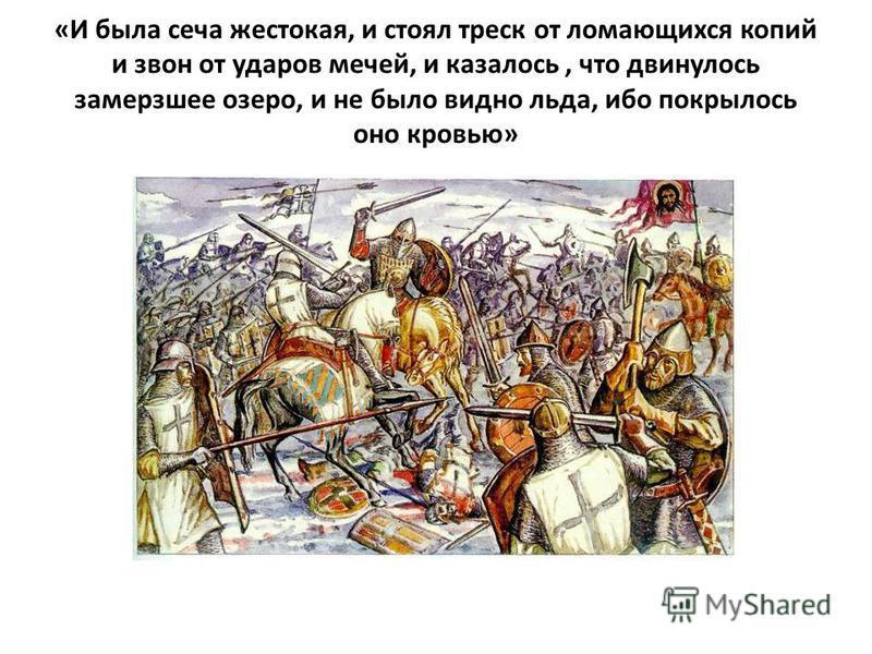 «И была сеча жестокая, и стоял треск от ломающихся копий и звон от ударов мечей, и казалось, что двинулось замерзшее озеро, и не было видно льда, ибо покрылось оно кровью»